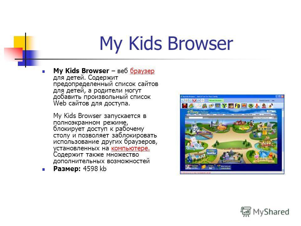 My Kids Browser My Kids Browser – веб браузер для детей. Содержит предопределенный список сайтов для детей, а родители могут добавить произвольный список Web сайтов для доступа. My Kids Browser запускается в полноэкранном режиме, блокирует доступ к р