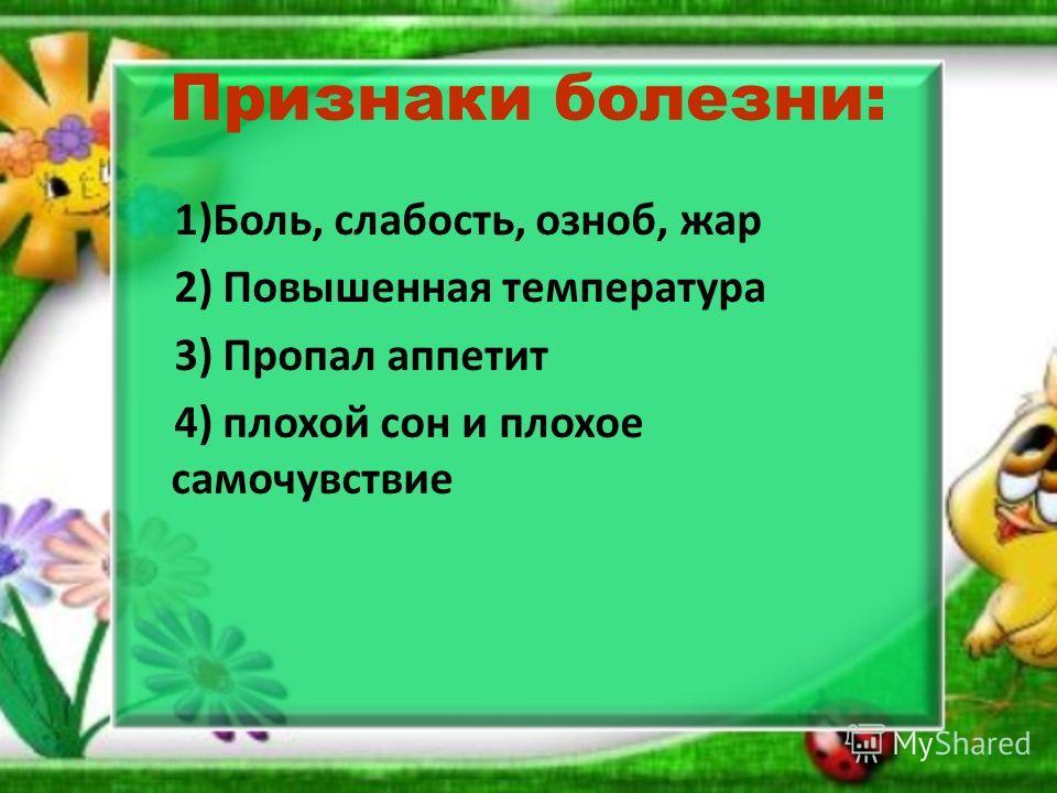 Признаки болезни: 1)Боль, слабость, озноб, жар 2) Повышенная температура 3) Пропал аппетит 4) плохой сон и плохое самочувствие