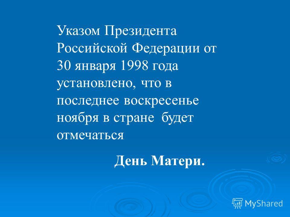 Указом Президента Российской Федерации от 30 января 1998 года установлено, что в последнее воскресенье ноября в стране будет отмечаться День Матери.