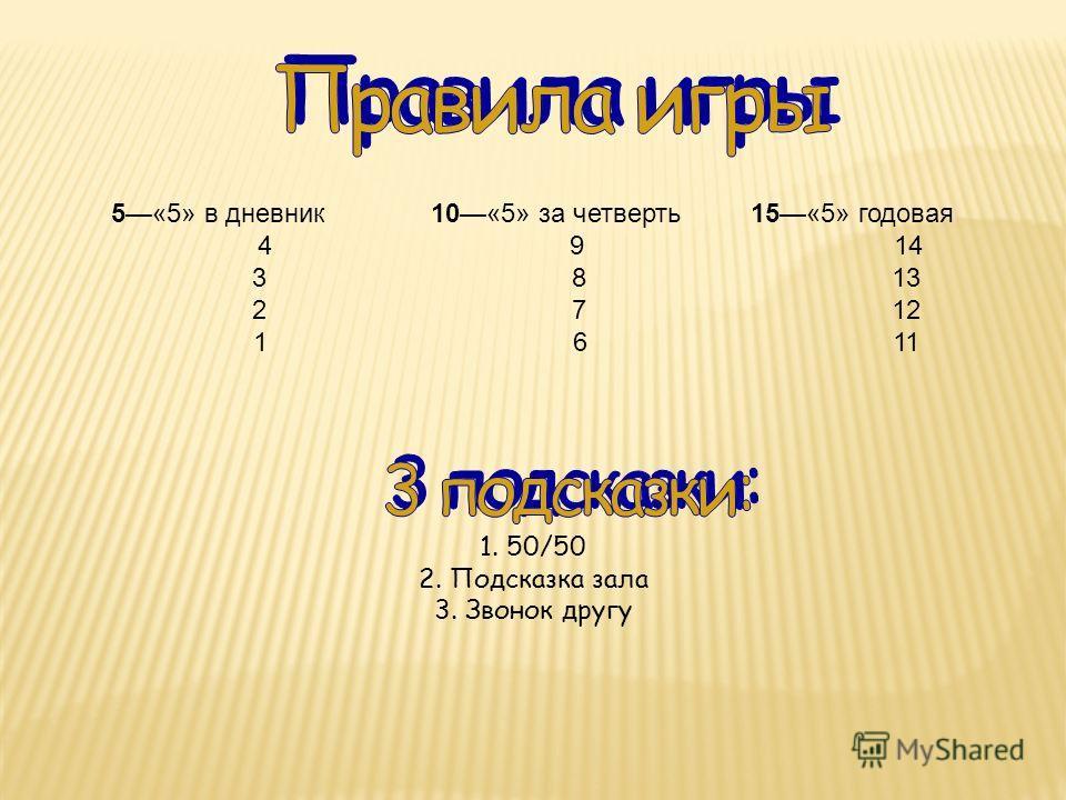5«5» в дневник 10«5» за четверть15«5» годовая 49 14 3813 2712 1611 1. 50/50 2. Подсказка зала 3. Звонок другу