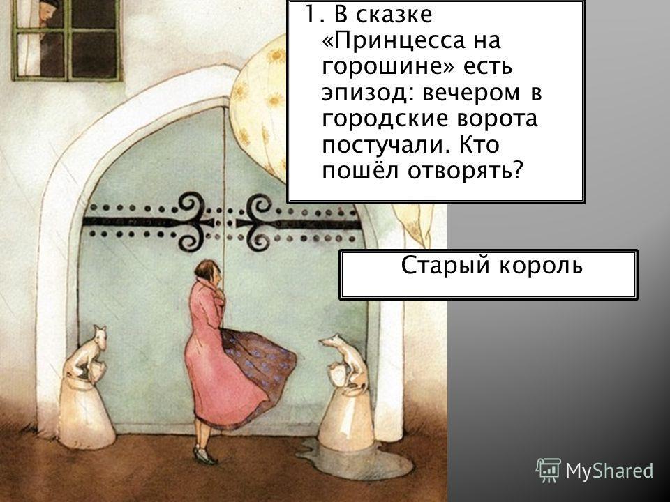 1. В сказке «Принцесса на горошине» есть эпизод: вечером в городские ворота постучали. Кто пошёл отворять? Старый король