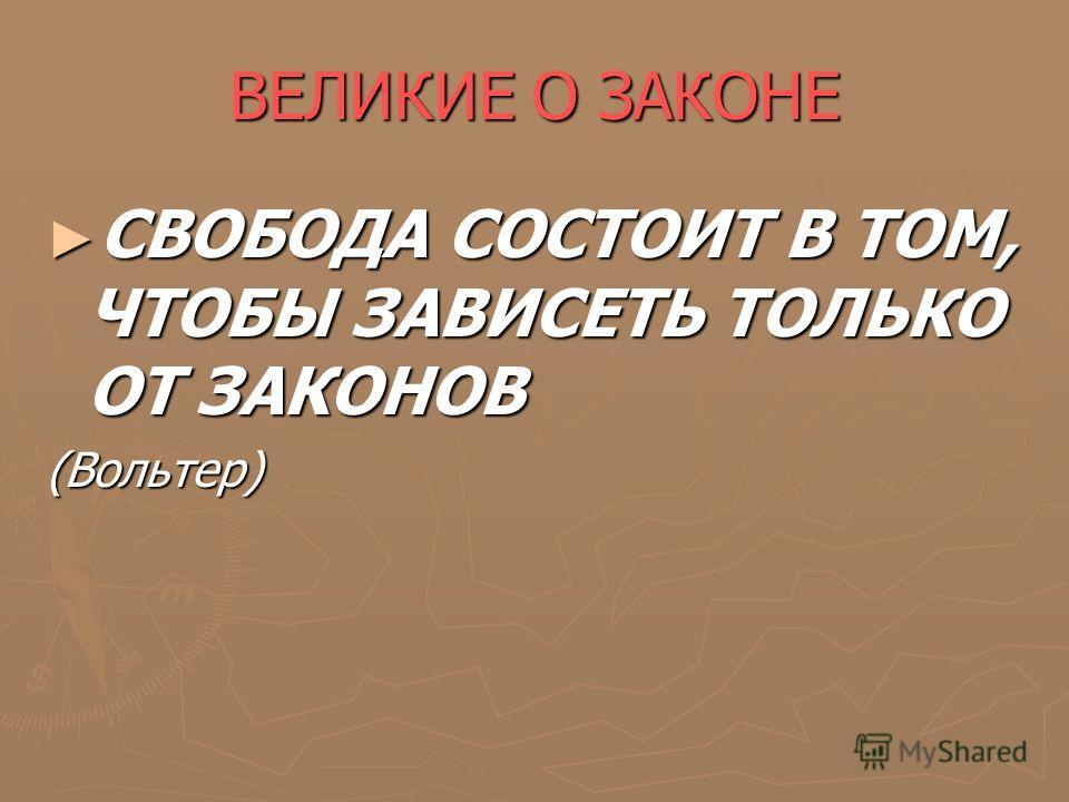 ВЕЛИКИЕ О ЗАКОНЕ СВОБОДА СОСТОИТ В ТОМ, ЧТОБЫ ЗАВИСЕТЬ ТОЛЬКО ОТ ЗАКОНОВ СВОБОДА СОСТОИТ В ТОМ, ЧТОБЫ ЗАВИСЕТЬ ТОЛЬКО ОТ ЗАКОНОВ(Вольтер)