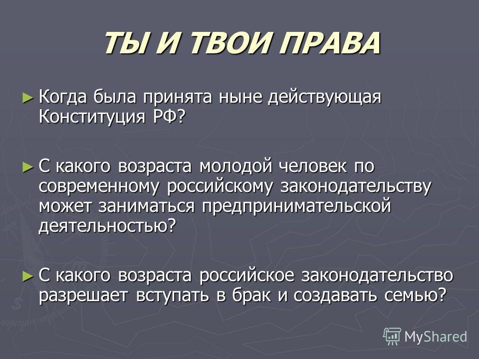 ТЫ И ТВОИ ПРАВА Когда была принята ныне действующая Конституция РФ? Когда была принята ныне действующая Конституция РФ? С какого возраста молодой человек по современному российскому законодательству может заниматься предпринимательской деятельностью?