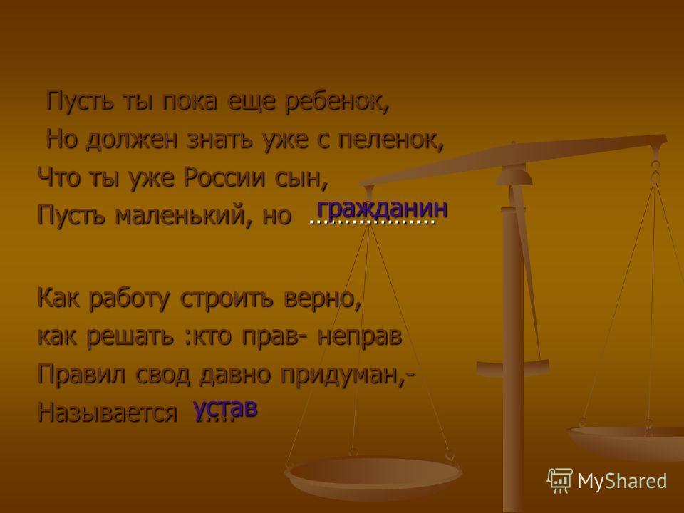 Пусть ты пока еще ребенок, Пусть ты пока еще ребенок, Но должен знать уже с пеленок, Но должен знать уже с пеленок, Что ты уже России сын, Пусть маленький, но ……………… Как работу строить верно, как решать :кто прав- неправ Правил свод давно придуман,-