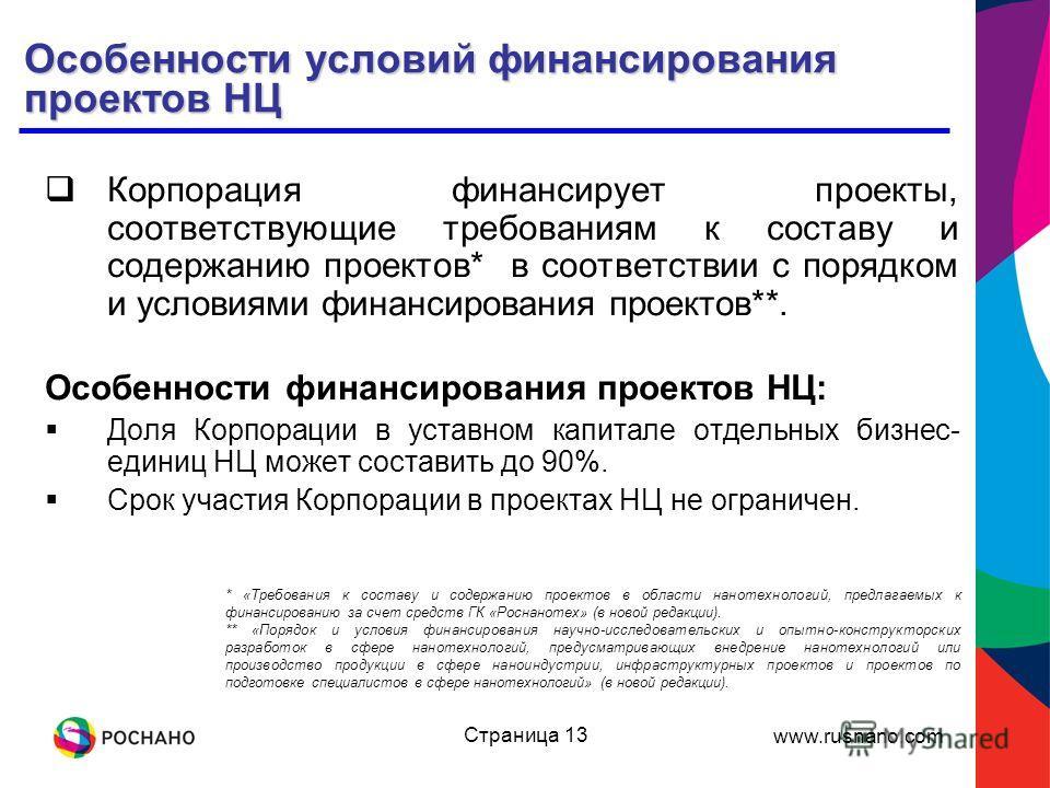 www.rusnano.com Страница 13 Особенности условий финансирования проектов НЦ Корпорация финансирует проекты, соответствующие требованиям к составу и содержанию проектов* в соответствии с порядком и условиями финансирования проектов**. Особенности финан