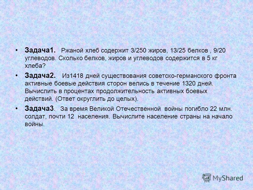 Задача1. Ржаной хлеб содержит 3/250 жиров, 13/25 белков, 9/20 углеводов. Сколько белков, жиров и углеводов содержится в 5 кг хлеба? Задача2. Из1418 дней существования советско-германского фронта активные боевые действия сторон велись в течение 1320 д