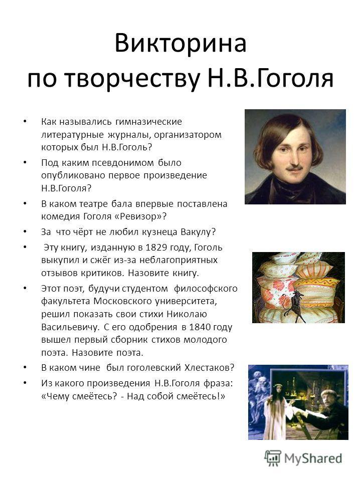 Викторина по творчеству Н.В.Гоголя Как назывались гимназические литературные журналы, организатором которых был Н.В.Гоголь? Под каким псевдонимом было опубликовано первое произведение Н.В.Гоголя? В каком театре бала впервые поставлена комедия Гоголя