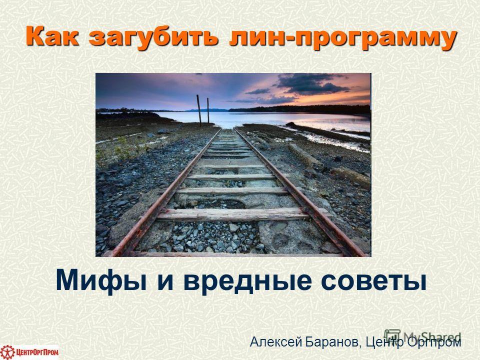 Мифы и вредные советы Алексей Баранов, Центр Оргпром Как загубить лин-программу