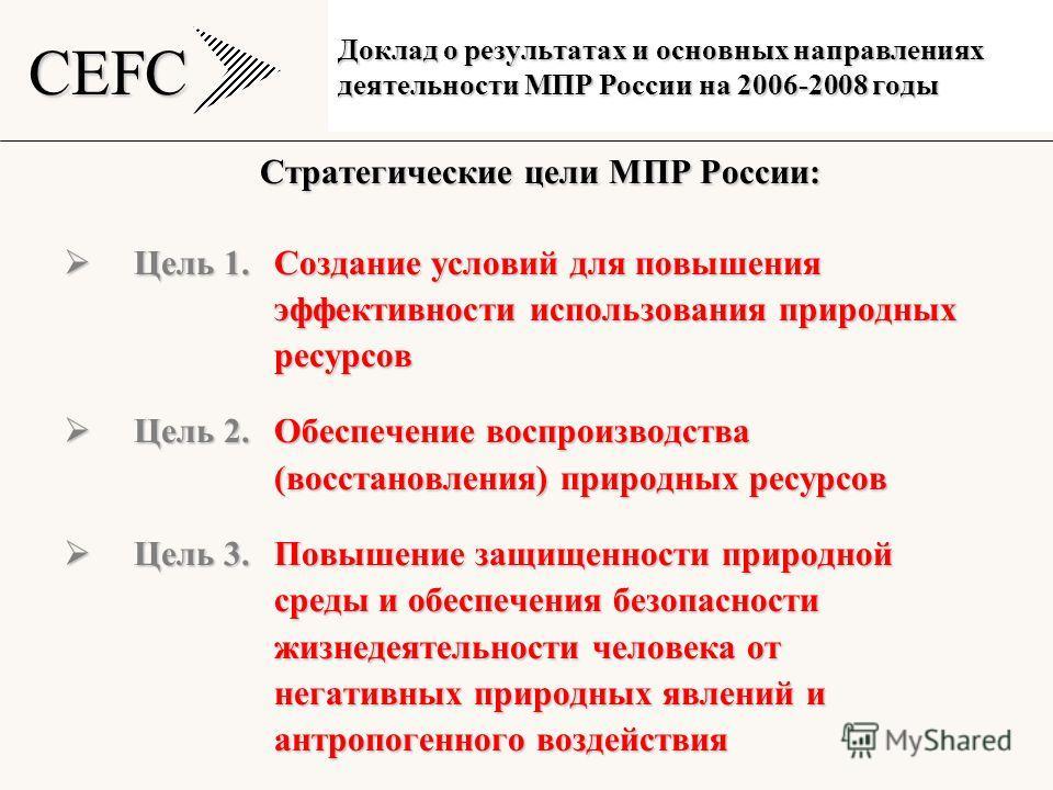 CEFC Стратегические цели МПР России: Цель 1.Создание условий для повышения Цель 1.Создание условий для повышения эффективности использования природных эффективности использования природных ресурсов ресурсов Цель 2. Обеспечение воспроизводства Цель 2.