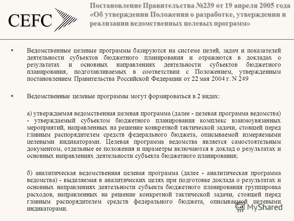 CEFC Постановление Правительства 239 от 19 апреля 2005 года «Об утверждении Положения о разработке, утверждении и реализации ведомственных целевых программ» Ведомственные целевые программы базируются на системе целей, задач и показателей деятельности