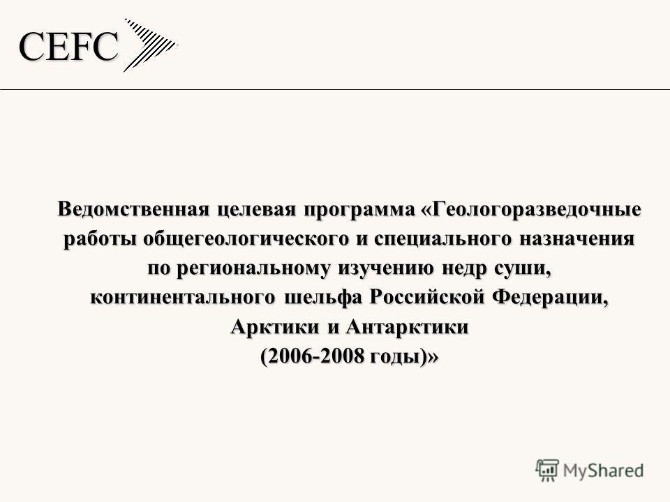 CEFC Ведомственная целевая программа «Геологоразведочные работы общегеологического и специального назначения по региональному изучению недр суши, континентального шельфа Российской Федерации, Арктики и Антарктики (2006-2008 годы)»