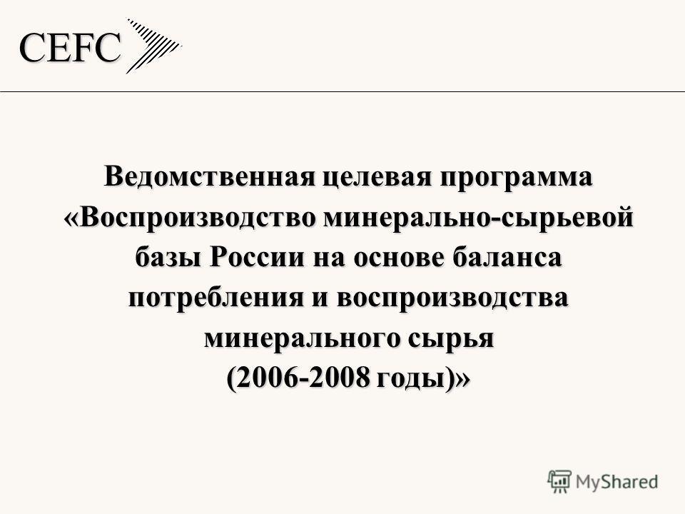 CEFC Ведомственная целевая программа «Воспроизводство минерально-сырьевой базы России на основе баланса потребления и воспроизводства минерального сырья (2006-2008 годы)»