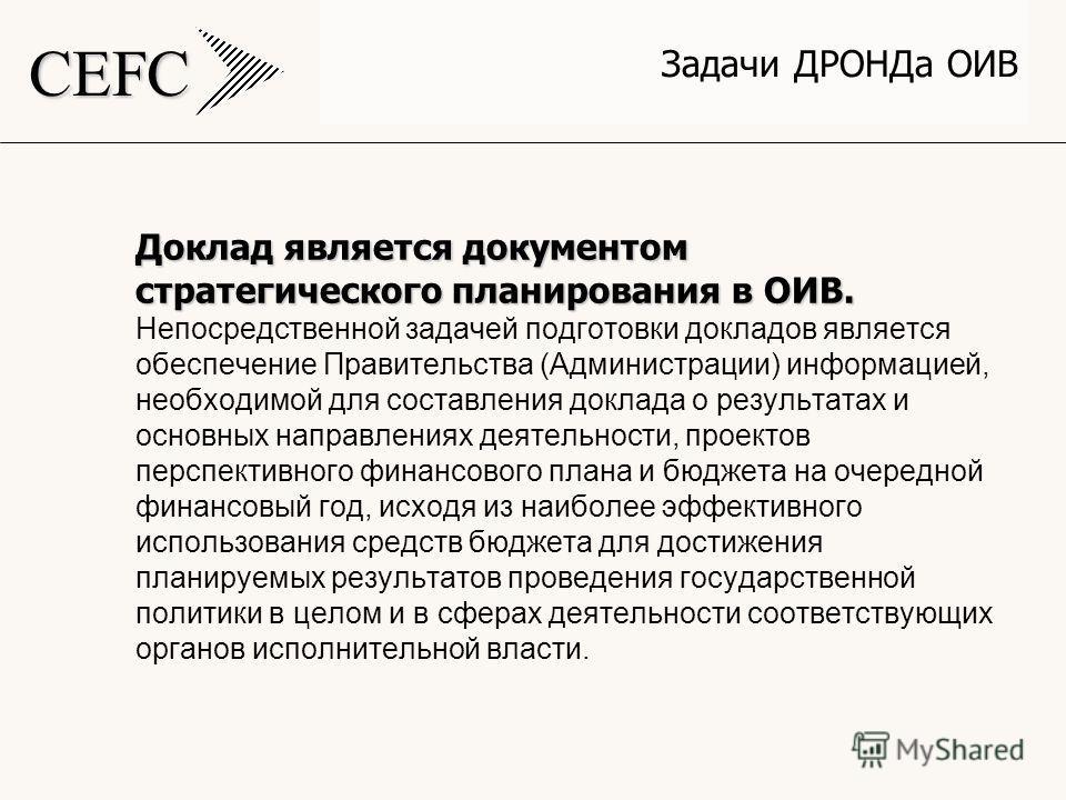 CEFC Задачи ДРОНДа ОИВ Доклад является документом стратегического планирования в ОИВ. Доклад является документом стратегического планирования в ОИВ. Непосредственной задачей подготовки докладов является обеспечение Правительства (Администрации) инфор