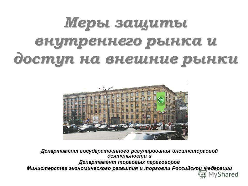 Меры защиты внутреннего рынка и доступ на внешние рынки Департамент государственного регулирования внешнеторговой деятельности и Департамент торговых переговоров Министерства экономического развития и торговли Российской Федерации
