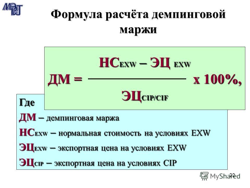22 Где ДМ – демпинговая маржа НС EXW – нормальная стоимость на условиях EXW ЭЦ EXW – экспортная цена на условиях EXW ЭЦ CIP – экспортная цена на условиях CIP НС EXW – ЭЦ EXW ДМ = х 100%, ЭЦ CIP/CIF Формула расчёта демпинговой маржи