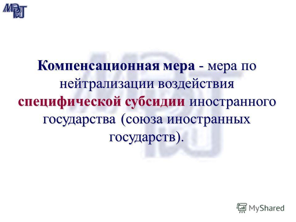 Компенсационная мера - мера по нейтрализации воздействия специфической субсидии иностранного государства (союза иностранных государств).