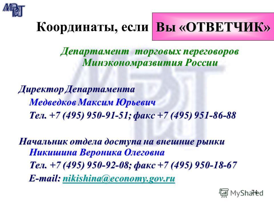 74 Координаты, если Департамент торговых переговоров Минэкономразвития России Директор Департамента Медведков Максим Юрьевич Тел. +7 (495) 950-91-51; факс +7 (495) 951-86-88 Тел. +7 (495) 950-91-51; факс +7 (495) 951-86-88 Начальник отдела доступа на