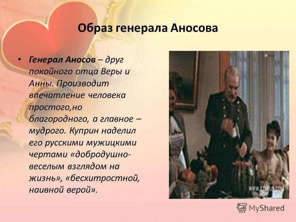 Образ генерала Аносова Генерал Аносов – друг покойного отца Веры и Анны. Производит впечатление человека простого,но благородного, а главное – мудрого. Куприн наделил его русскими мужицкими чертами «добродушно- веселым взглядом на жизнь», «бесхитрост