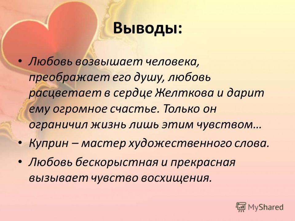 Выводы: Любовь возвышает человека, преображает его душу, любовь расцветает в сердце Желткова и дарит ему огромное счастье. Только он ограничил жизнь лишь этим чувством… Куприн – мастер художественного слова. Любовь бескорыстная и прекрасная вызывает