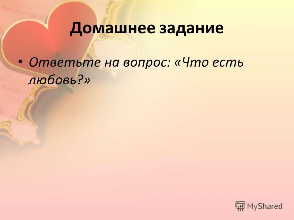 Домашнее задание Ответьте на вопрос: «Что есть любовь?»