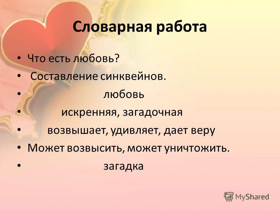 Словарная работа Что есть любовь? Составление синквейнов. любовь искренняя, загадочная возвышает, удивляет, дает веру Может возвысить, может уничтожить. загадка