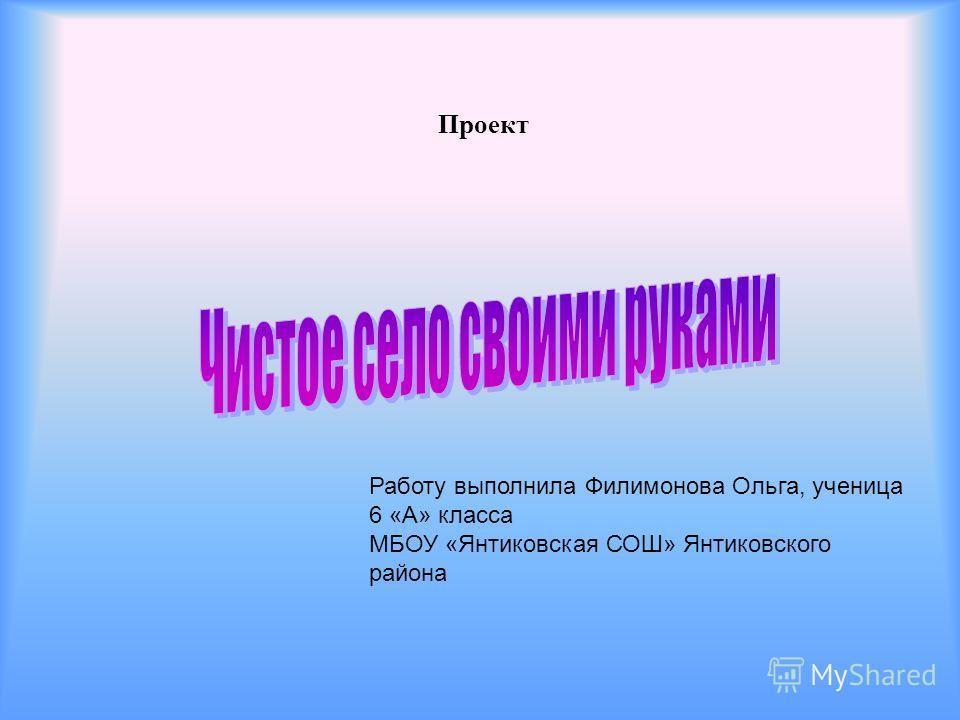 Проект Работу выполнила Филимонова Ольга, ученица 6 «А» класса МБОУ «Янтиковская СОШ» Янтиковского района