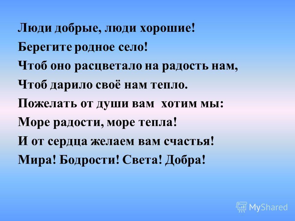 Люди добрые, люди хорошие! Берегите родное село! Чтоб оно расцветало на радость нам, Чтоб дарило своё нам тепло. Пожелать от души вам хотим мы: Море радости, море тепла! И от сердца желаем вам счастья! Мира! Бодрости! Света! Добра!