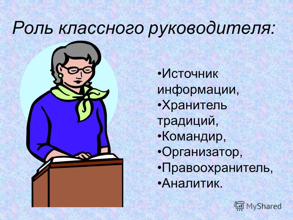 Роль классного руководителя: Источник информации, Хранитель традиций, Командир, Организатор, Правоохранитель, Аналитик.