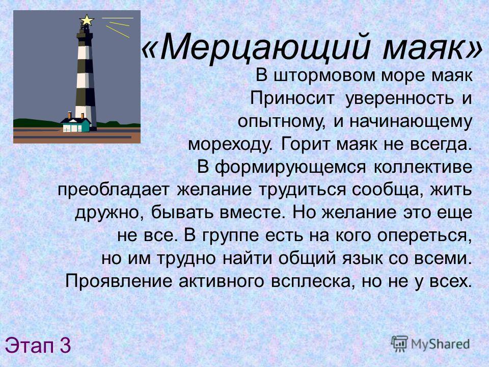 «Мерцающий маяк» В штормовом море маяк Приносит уверенность и опытному, и начинающему мореходу. Горит маяк не всегда. В формирующемся коллективе преобладает желание трудиться сообща, жить дружно, бывать вместе. Но желание это еще не все. В группе ест
