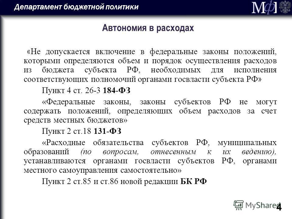 Департамент бюджетной политики 4 Автономия в расходах « Не допускается включение в федеральные законы положений, которыми определяются объем и порядок осуществления расходов из бюджета субъекта РФ, необходимых для исполнения соответствующих полномочи