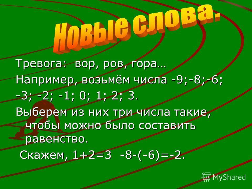 Тревога: вор, ров, гора… Например, возьмём числа -9;-8;-6; -3; -2; -1; 0; 1; 2; 3. Выберем из них три числа такие, чтобы можно было составить равенство. Скажем, 1+2=3 -8-(-6)=-2. Скажем, 1+2=3 -8-(-6)=-2.
