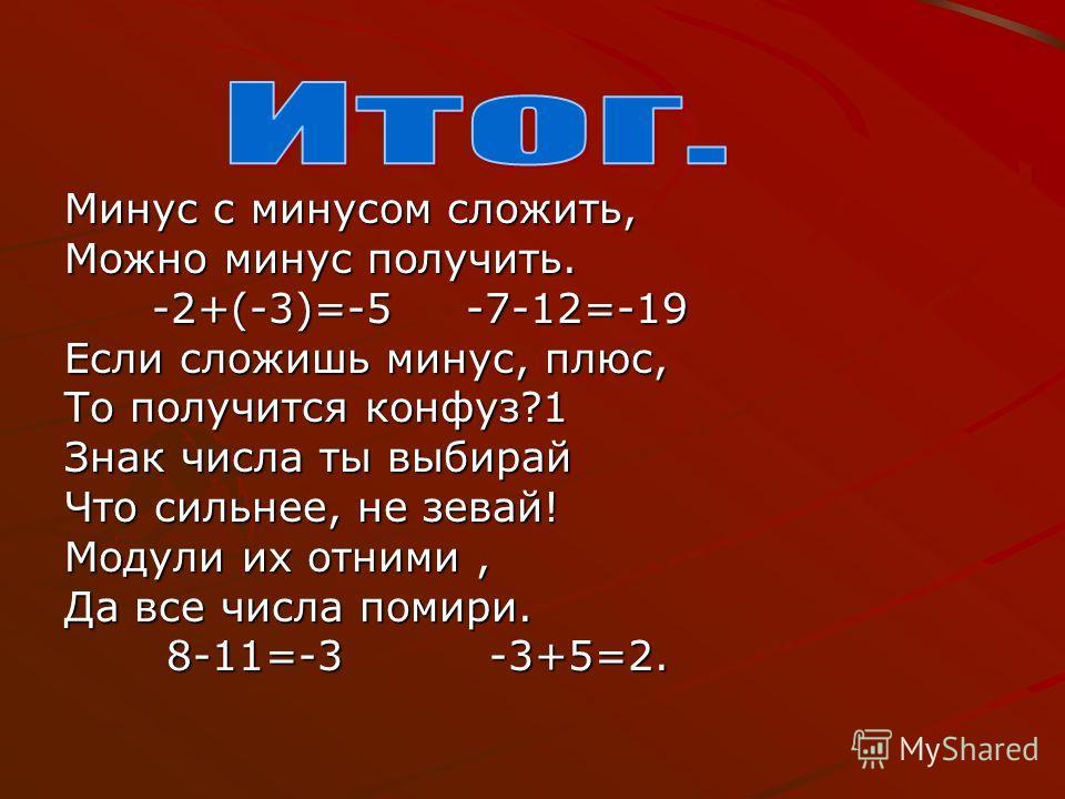 Минус с минусом сложить, Можно минус получить. -2+(-3)=-5 -7-12=-19 -2+(-3)=-5 -7-12=-19 Если сложишь минус, плюс, То получится конфуз?1 Знак числа ты выбирай Что сильнее, не зевай! Модули их отними, Да все числа помири. 8-11=-3 -3+5=2. 8-11=-3 -3+5=
