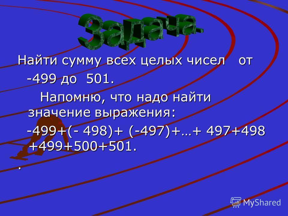 Найти сумму всех целых чисел от -499 до 501. -499 до 501. Напомню, что надо найти значение выражения: Напомню, что надо найти значение выражения: -499+(- 498)+ (-497)+…+ 497+498 +499+500+501. -499+(- 498)+ (-497)+…+ 497+498 +499+500+501..