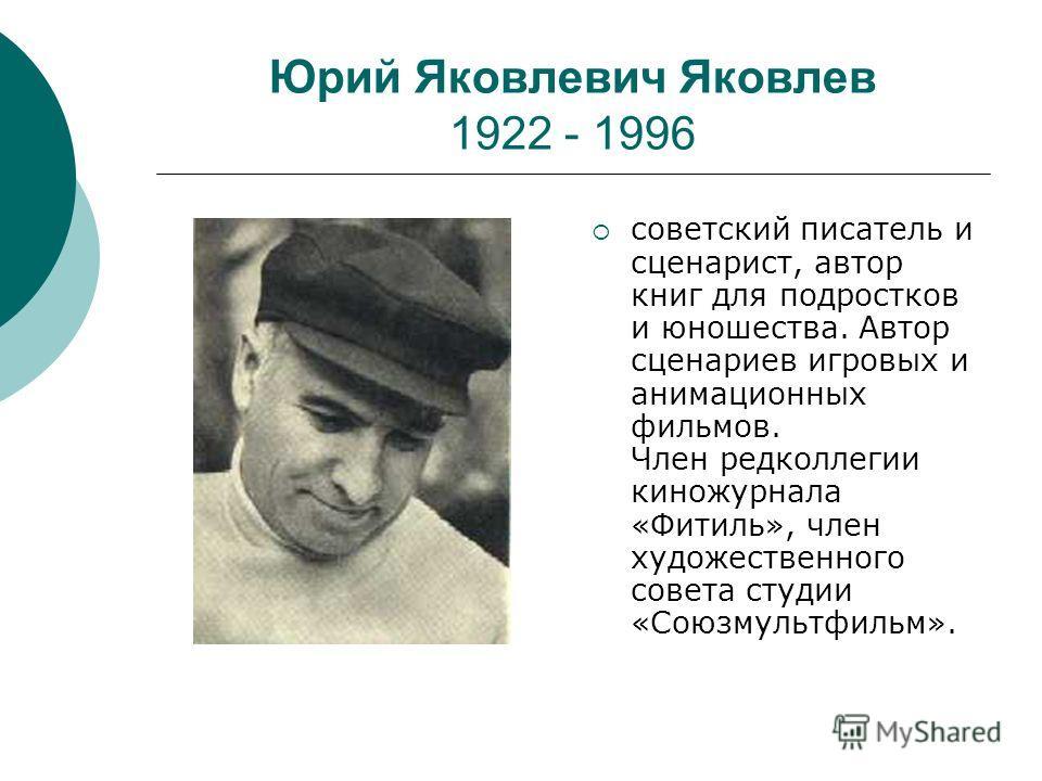 Юрий Яковлевич Яковлев 1922 - 1996 советский писатель и сценарист, автор книг для подростков и юношества. Автор сценариев игровых и анимационных фильмов. Член редколлегии киножурнала «Фитиль», член художественного совета студии «Союзмультфильм».