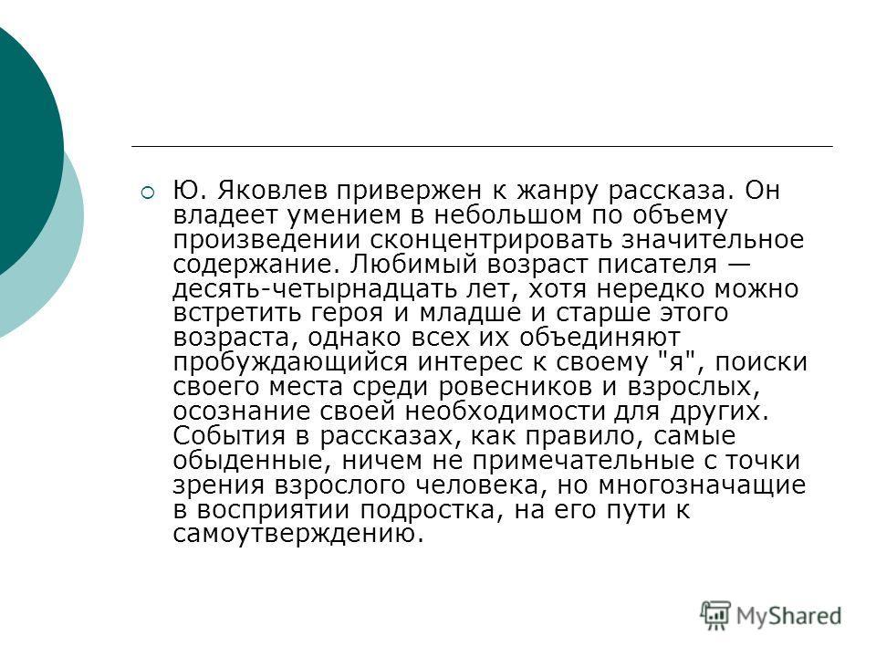 Ю. Яковлев привержен к жанру рассказа. Он владеет умением в небольшом по объему произведении сконцентрировать значительное содержание. Любимый возраст писателя десять-четырнадцать лет, хотя нередко можно встретить героя и младше и старше этого возрас