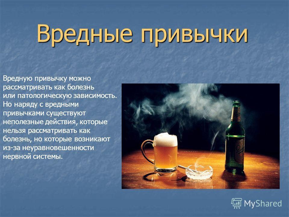 Вредные привычки Вредную привычку можно рассматривать как болезнь или патологическую зависимость. Но наряду с вредными привычками существуют неполезные действия, которые нельзя рассматривать как болезнь, но которые возникают из-за неуравновешенности