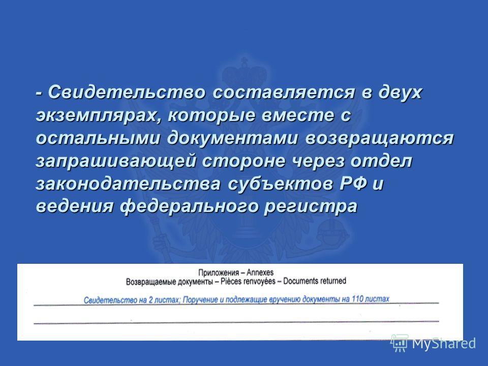 - Свидетельство составляется в двух экземплярах, которые вместе с остальными документами возвращаются запрашивающей стороне через отдел законодательства субъектов РФ и ведения федерального регистра
