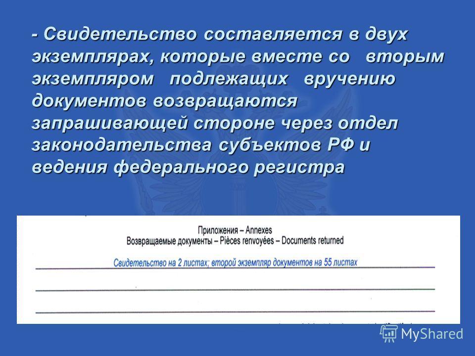- Свидетельство составляется в двух экземплярах, которые вместе со вторым экземпляром подлежащих вручению документов возвращаются запрашивающей стороне через отдел законодательства субъектов РФ и ведения федерального регистра