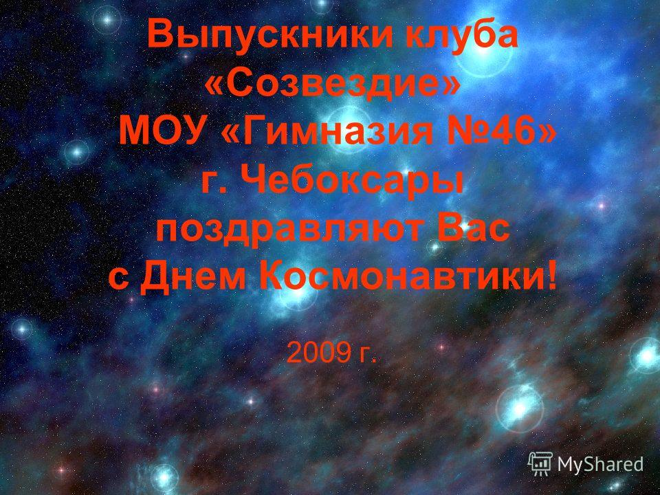 Выпускники клуба «Созвездие» МОУ «Гимназия 46» г. Чебоксары поздравляют Вас с Днем Космонавтики! 2009 г.