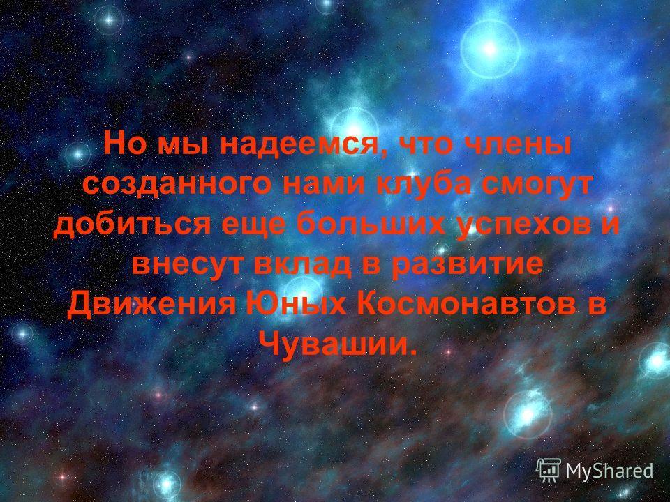 Но мы надеемся, что члены созданного нами клуба смогут добиться еще больших успехов и внесут вклад в развитие Движения Юных Космонавтов в Чувашии.
