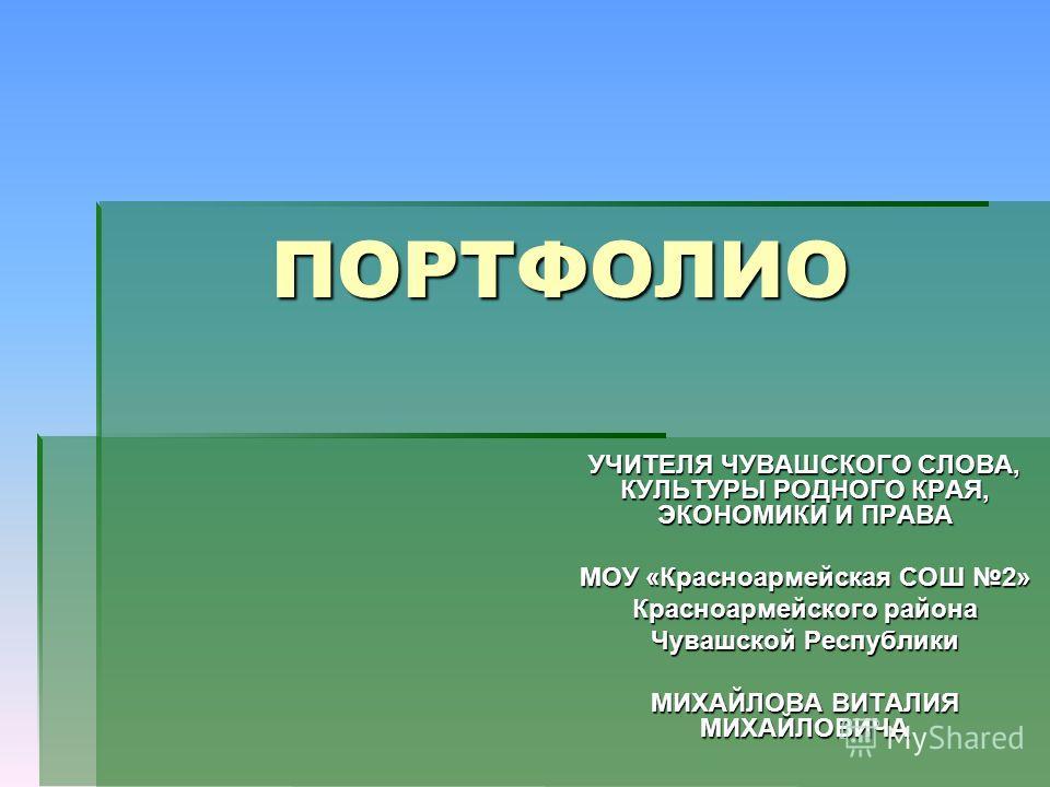 ПОРТФОЛИО УЧИТЕЛЯ ЧУВАШСКОГО СЛОВА, КУЛЬТУРЫ РОДНОГО КРАЯ, ЭКОНОМИКИ И ПРАВА МОУ «Красноармейская СОШ 2» Красноармейского района Чувашской Республики МИХАЙЛОВА ВИТАЛИЯ МИХАЙЛОВИЧА