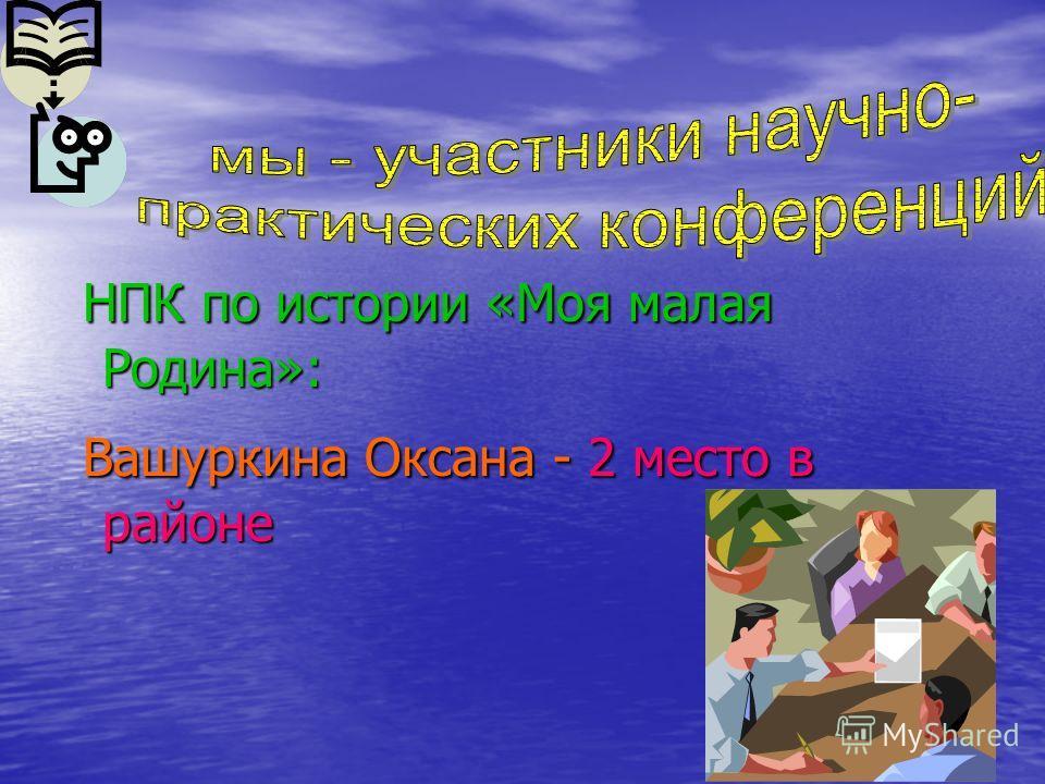 НПК по истории «Моя малая Родина»: НПК по истории «Моя малая Родина»: Вашуркина Оксана - 2 место в районе Вашуркина Оксана - 2 место в районе