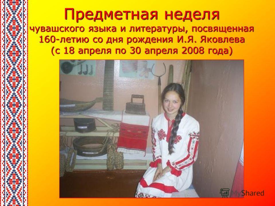 Предметная неделя чувашского языка и литературы, посвященная 160-летию со дня рождения И.Я. Яковлева (с 18 апреля по 30 апреля 2008 года)