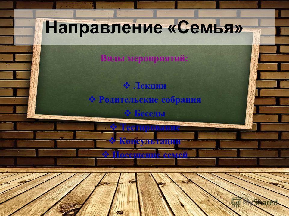 Направление «Семья» Виды мероприятий: Лекции Родительские собрания Беседы Тестирование Консультации Посещение семей