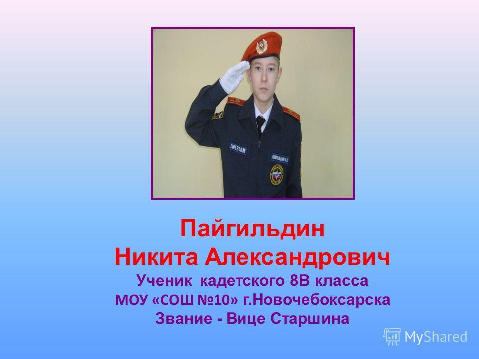 Пайгильдин Никита Александрович Ученик кадетского 8В класса МОУ «СОШ 10» г.Новочебоксарска Звание - Вице Старшина