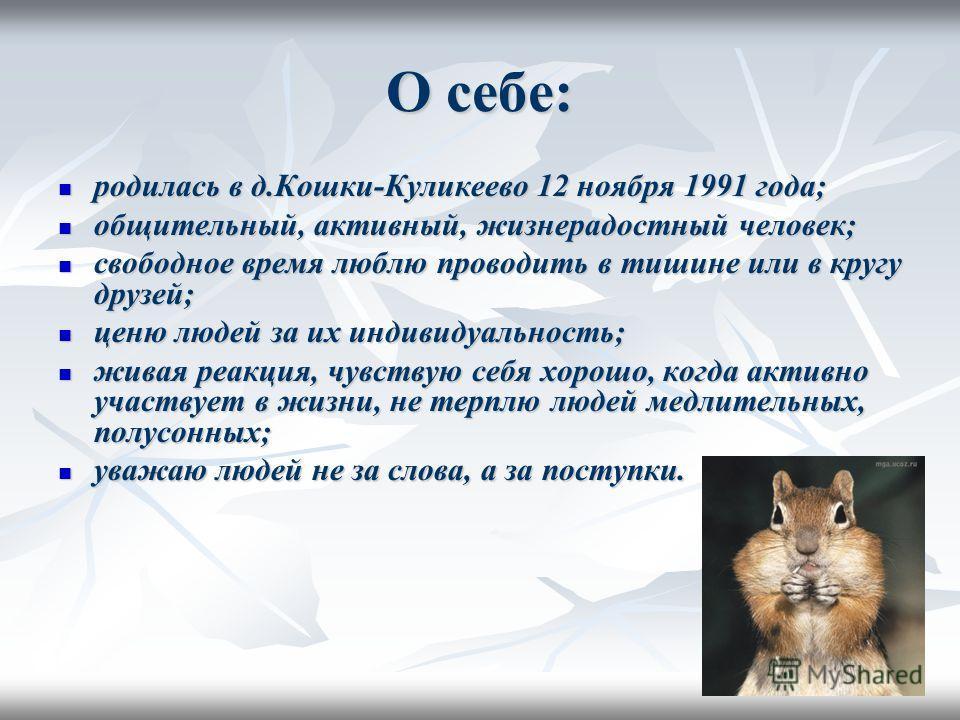 О себе: родилась в д.Кошки-Куликеево 12 ноября 1991 года; родилась в д.Кошки-Куликеево 12 ноября 1991 года; общительный, активный, жизнерадостный человек; общительный, активный, жизнерадостный человек; свободное время люблю проводить в тишине или в к