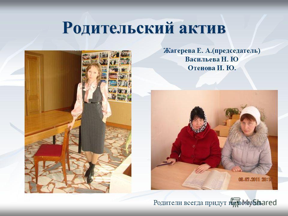 Родительский актив Жагерева Е. А.(председатель) Васильева Н. Ю Отенова И. Ю. Родители всегда придут на помощь