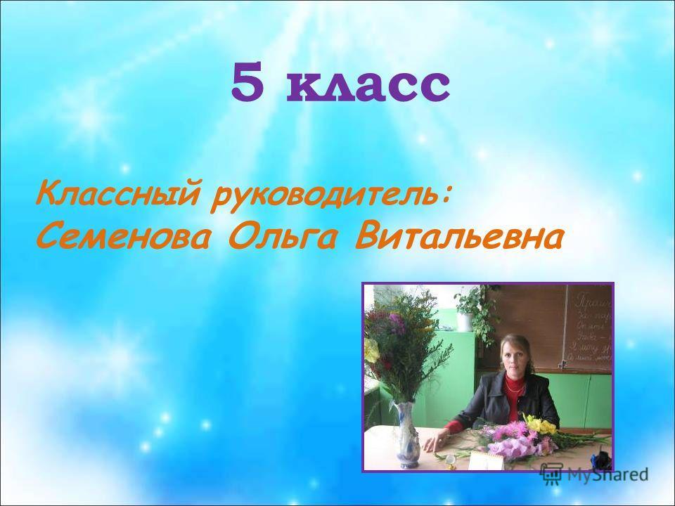 5 класс Классный руководитель: Семенова Ольга Витальевна