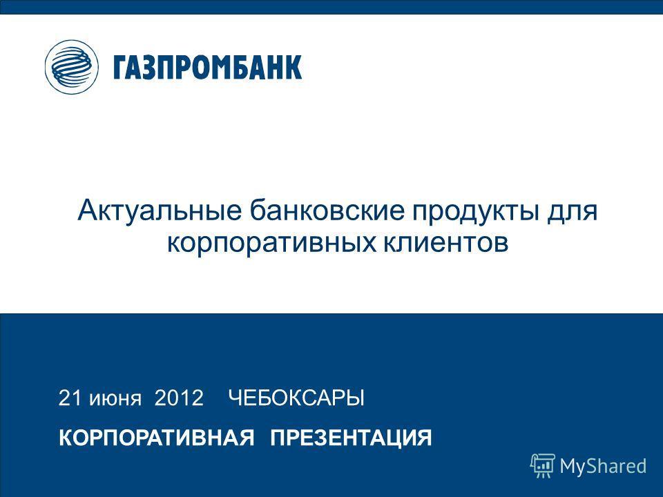 21 июня 2012 ЧЕБОКСАРЫ КОРПОРАТИВНАЯ ПРЕЗЕНТАЦИЯ Актуальные банковские продукты для корпоративных клиентов
