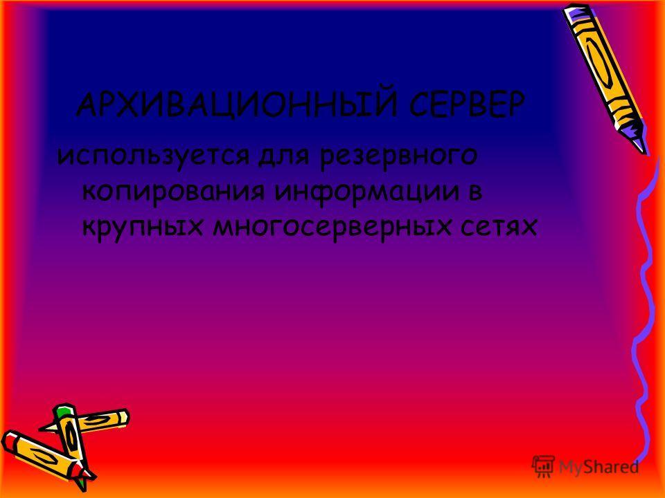 АРХИВАЦИОННЫЙ СЕРВЕР используется для резервного копирования информации в крупных многосерверных сетях